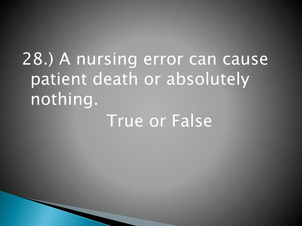 28.) A nursing error can cause patient death or absolutely nothing.
