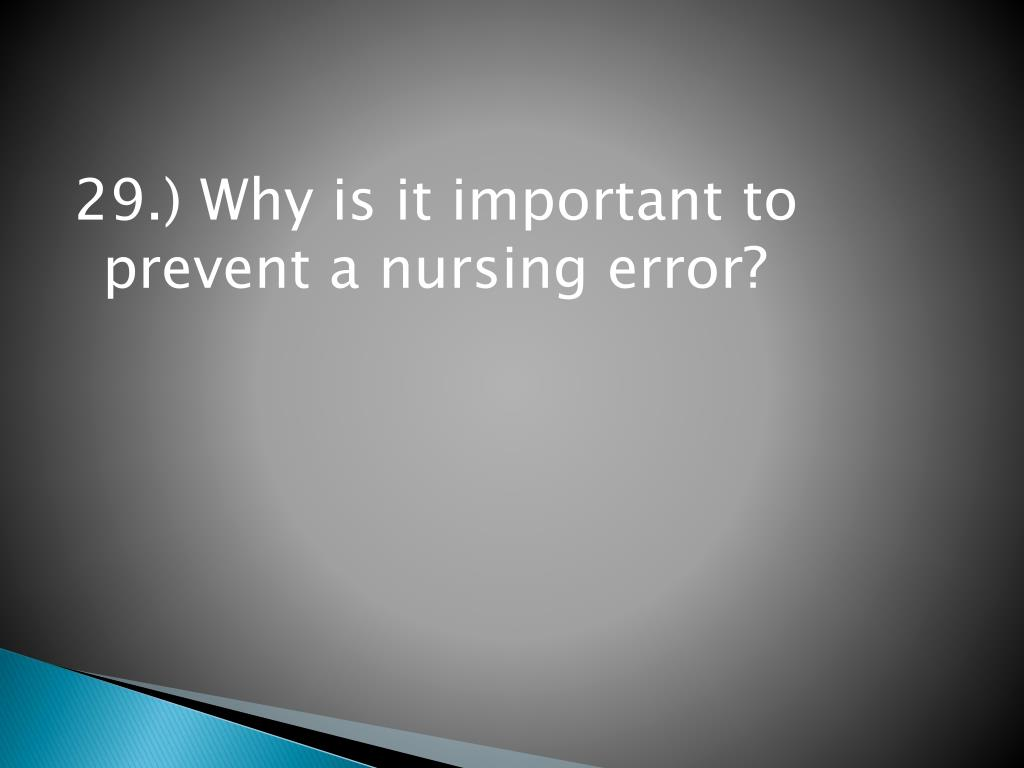 29.) Why is it important to prevent a nursing error?