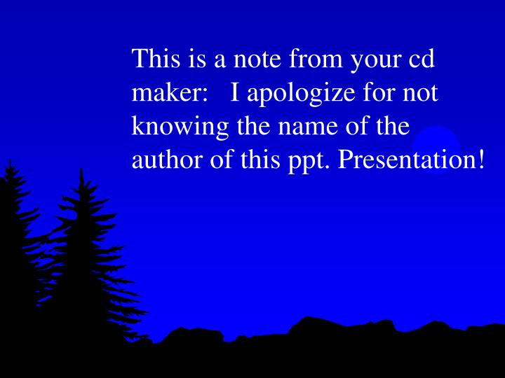 This is a note from your cd maker:   I apologize for not knowing the name of the author of this ppt....
