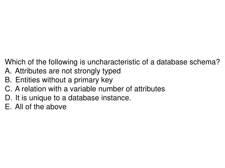 Which of the following is uncharacteristic of a database schema?