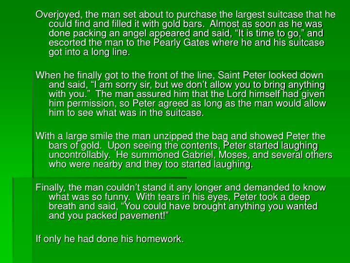 """Overjoyed, the man set about to purchase the largest suitcase that he could find and filled it with gold bars.  Almost as soon as he was done packing an angel appeared and said, """"It is time to go,"""" and escorted the man to the Pearly Gates where he and his suitcase got into a long line."""