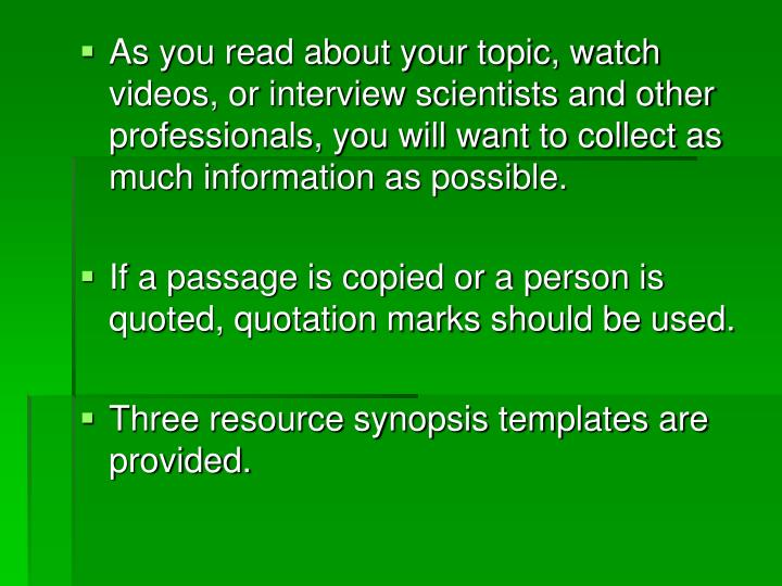 As you read about your topic, watch videos, or interview scientists and other professionals, you will want to collect as much information as possible.