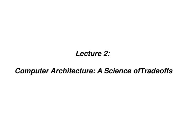 Lecture 2 computer architecture a science oftradeoffs