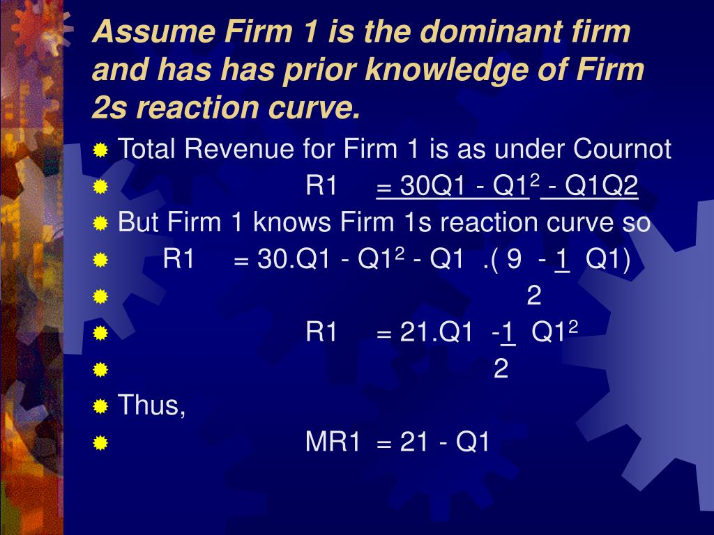 Assume Firm 1 is the dominant firm and has has prior knowledge of Firm 2s reaction curve.