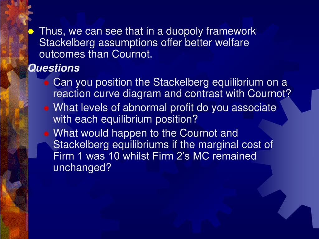 Thus, we can see that in a duopoly framework Stackelberg assumptions offer better welfare outcomes than Cournot.