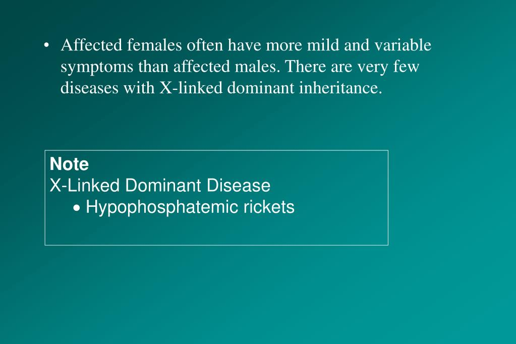 Affected females often have more mild and variable symptoms than affected males. There are very few diseases with X-linked dominant inheritance.