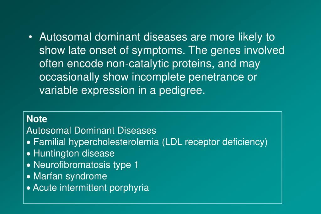 Autosomal dominant diseases are more likely to show late onset of symptoms. The genes involved often encode non-catalytic proteins, and may occasionally show incomplete penetrance or variable expression in a pedigree.