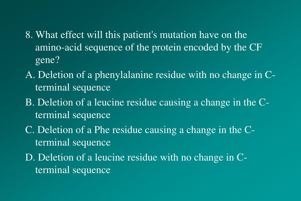 8. What effect will this patient's mutation have on the amino-acid sequence of the protein encoded by the CF gene?