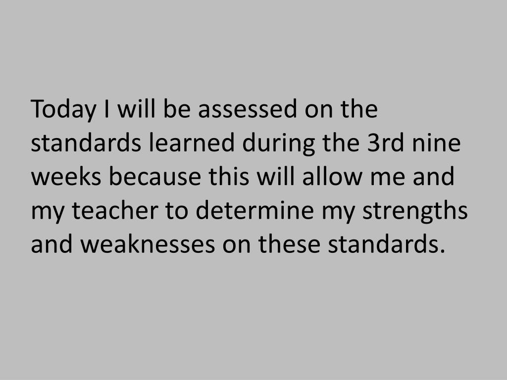Today I will be assessed on the standards learned during the 3rd nine weeks because this will allow me and my teacher to determine my strengths and weaknesses on these standards.