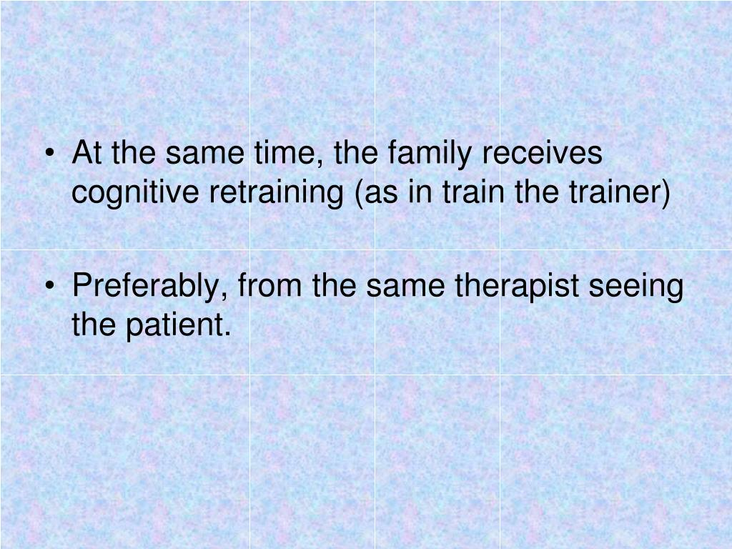 At the same time, the family receives cognitive retraining (as in train the trainer)