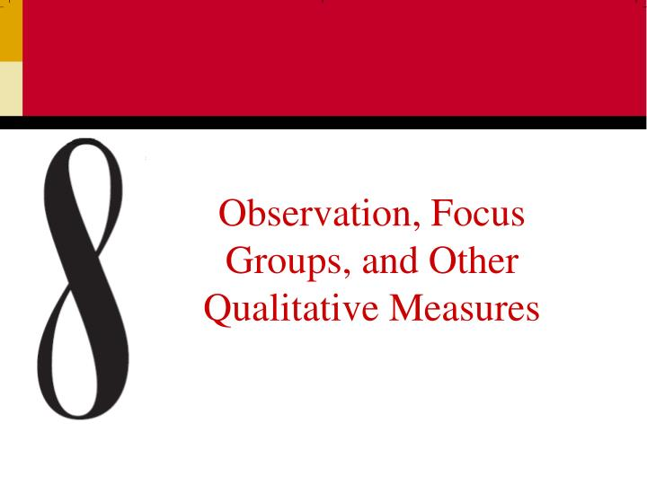 Observation focus groups and other qualitative measures