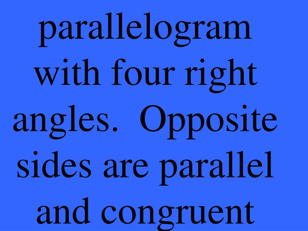 parallelogram with four right angles.  Opposite sides are parallel and congruent