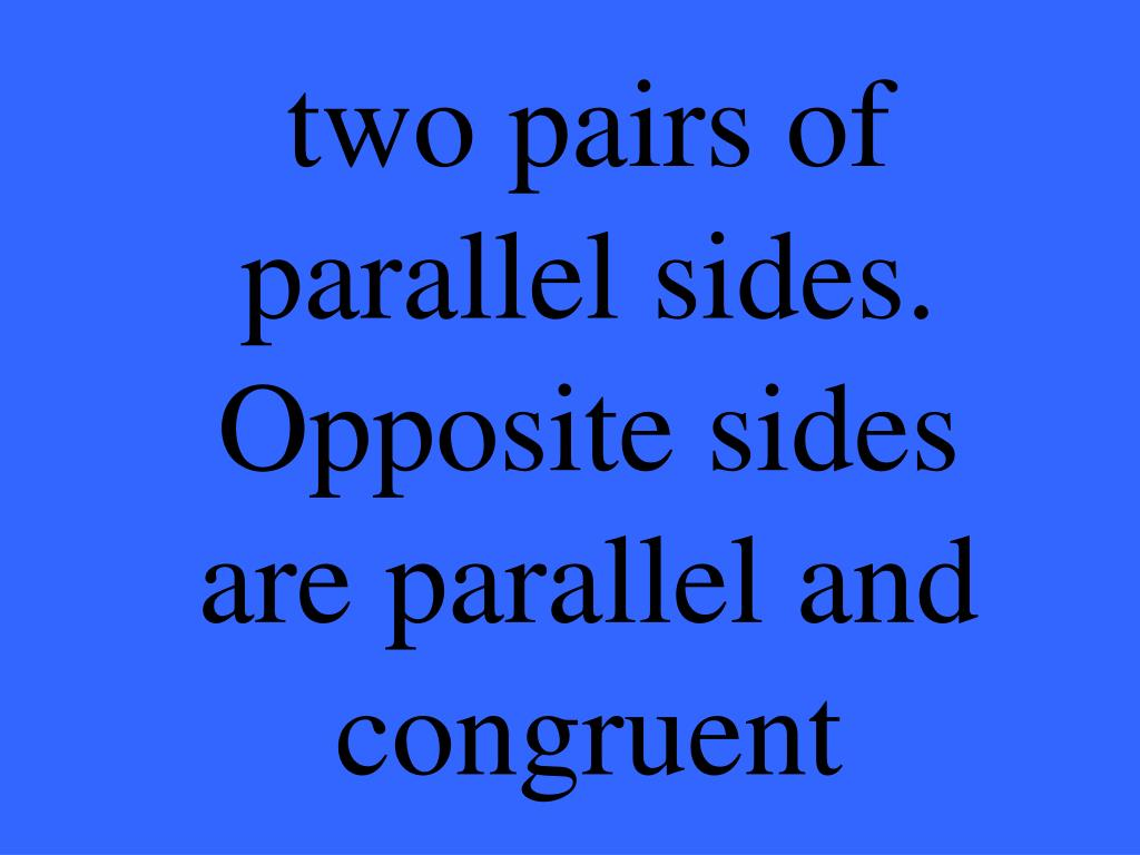 two pairs of parallel sides.  Opposite sides are parallel and congruent