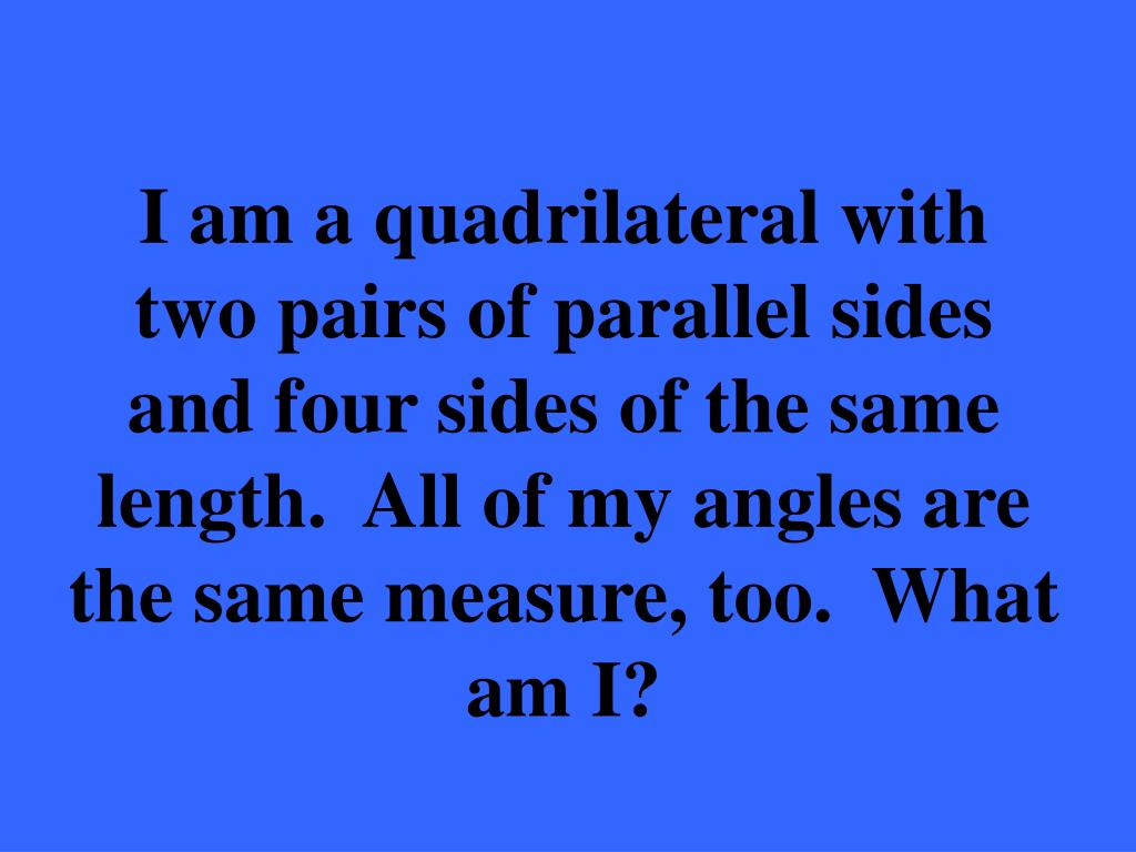 I am a quadrilateral with two pairs of parallel sides and four sides of the same length.  All of my angles are the same measure, too.  What am I?