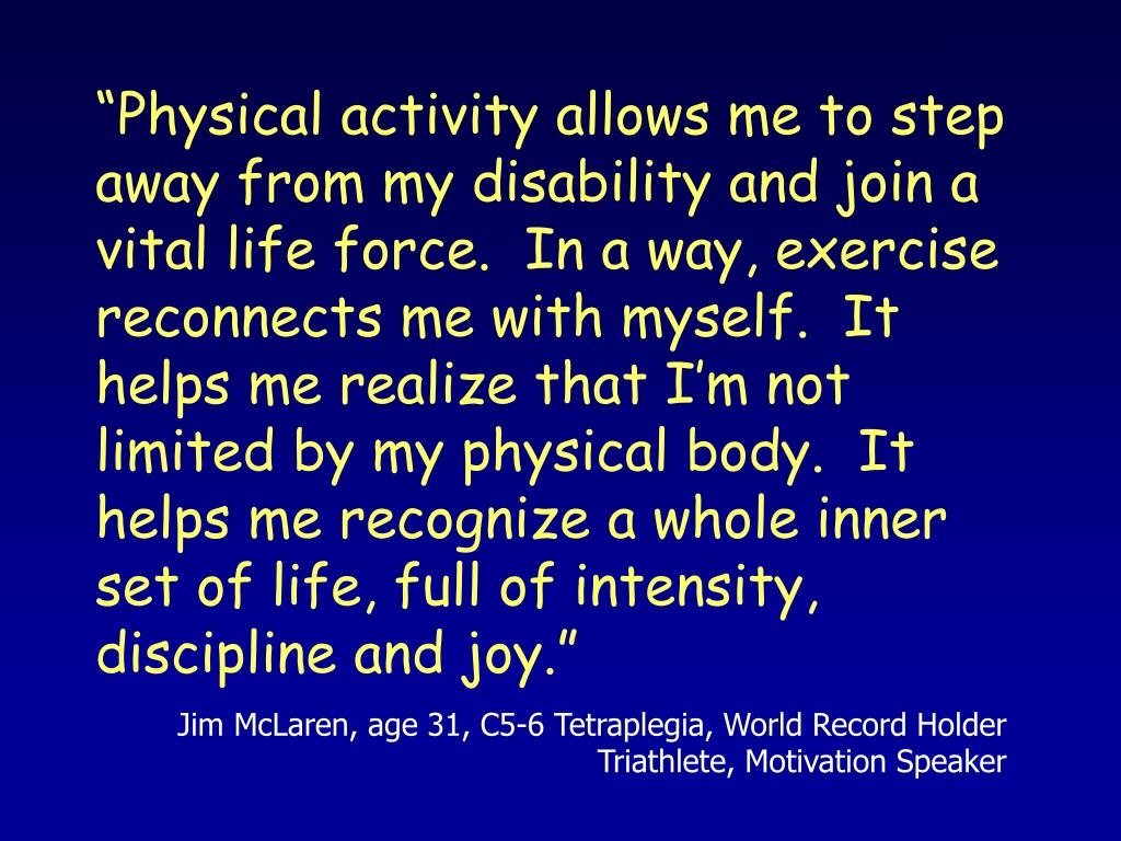 """""""Physical activity allows me to step away from my disability and join a vital life force.  In a way, exercise reconnects me with myself.  It helps me realize that I'm not limited by my physical body.  It helps me recognize a whole inner set of life, full of intensity, discipline and joy."""""""