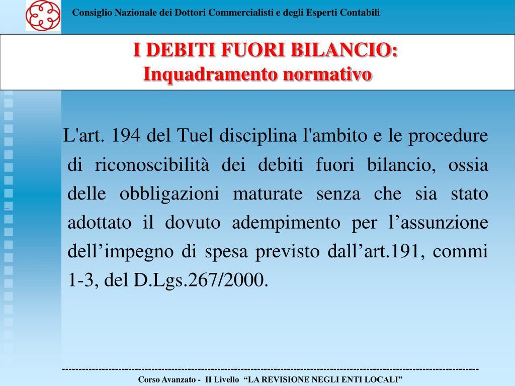 L'art. 194 del Tuel disciplina l'ambito e le procedure di riconoscibilità dei debiti fuori bilancio, ossia delle obbligazioni maturate senza che sia stato adottato il dovuto adempimento per l'assunzione dell'impegno di spesa previsto dall'art.191, commi 1-3, del D.Lgs.267/2000.