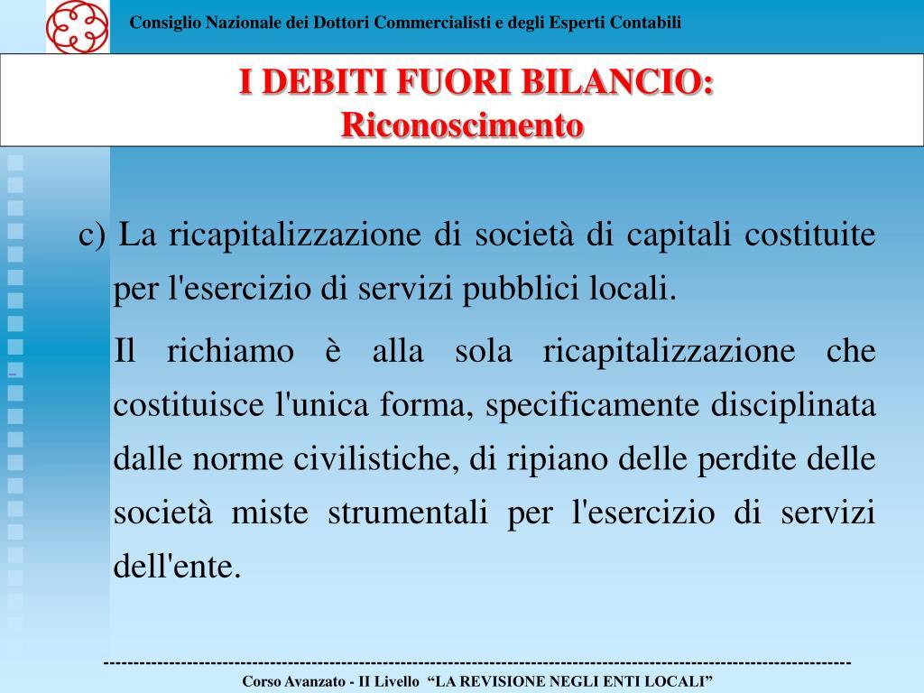 c) La ricapitalizzazione di società di capitali costituite per l'esercizio di servizi pubblici locali.