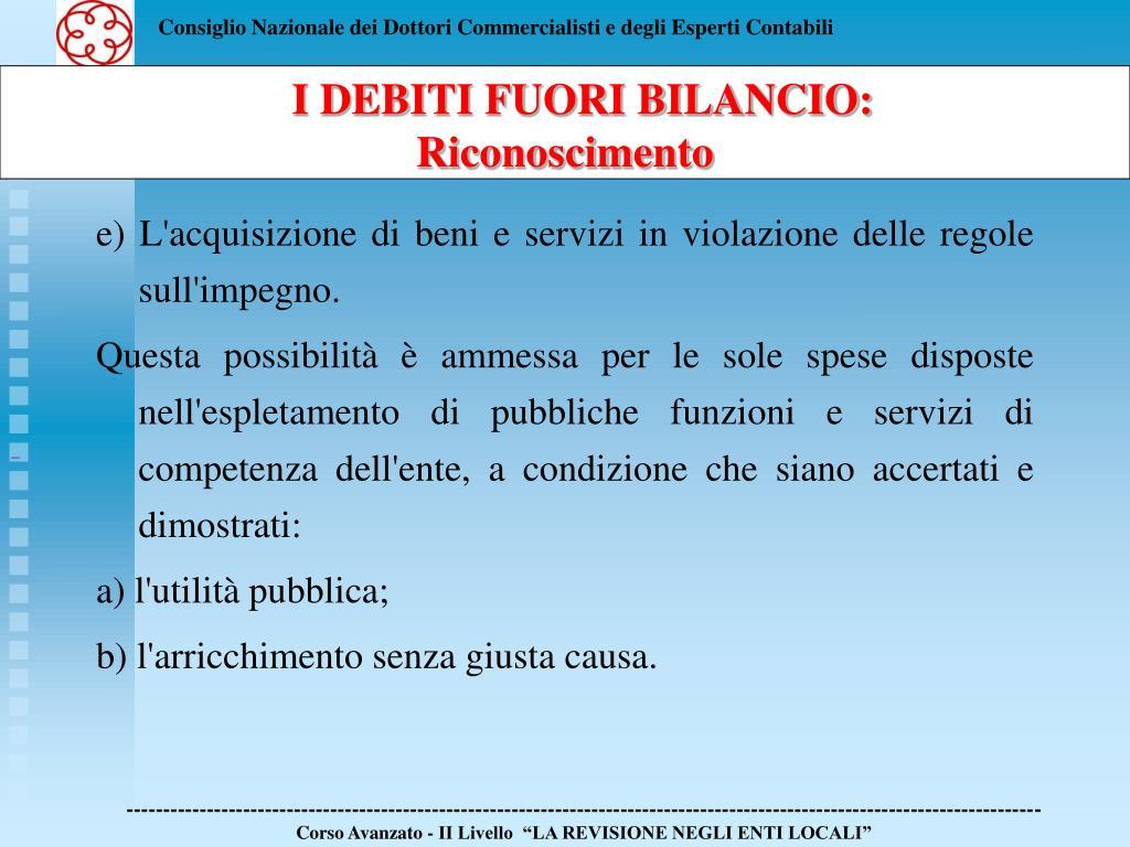 e) L'acquisizione di beni e servizi in violazione delle regole sull'impegno.