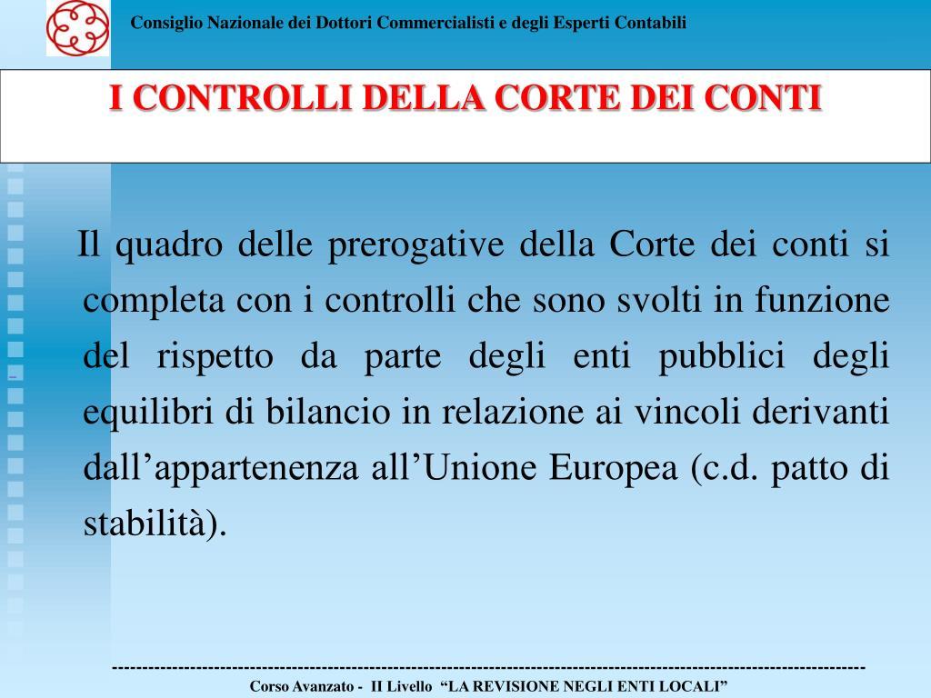 Il quadro delle prerogative della Corte dei conti si completa con i controlli che sono svolti in funzione del rispetto da parte degli enti pubblici degli equilibri di bilancio in relazione ai vincoli derivanti dall'appartenenza all'Unione Europea (c.d. patto di stabilità).