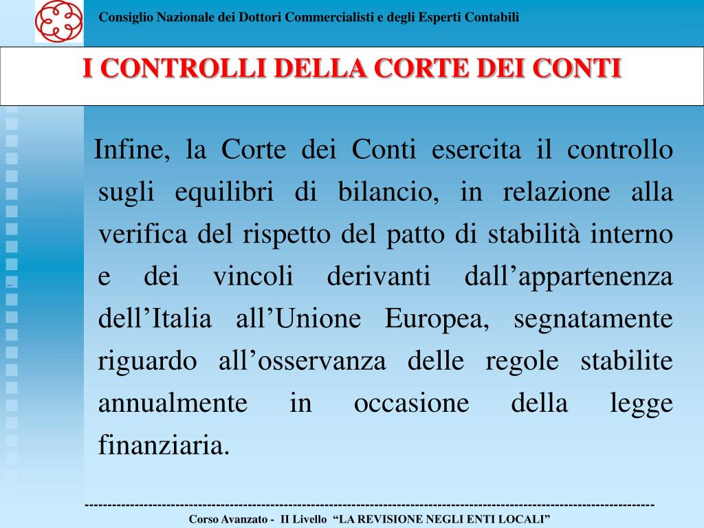 Infine, la Corte dei Conti esercita il controllo sugli equilibri di bilancio, in relazione alla verifica del rispetto del patto di stabilità interno e dei vincoli derivanti dall'appartenenza dell'Italia all'Unione Europea, segnatamente riguardo all'osservanza delle regole stabilite annualmente in occasione della legge finanziaria.