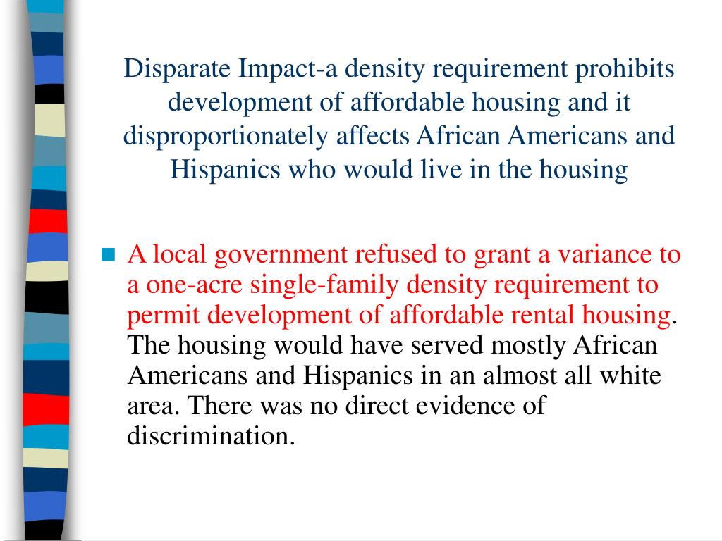Disparate Impact-a density requirement prohibits development of affordable housing and it disproportionately affects African Americans and Hispanics who would live in the housing