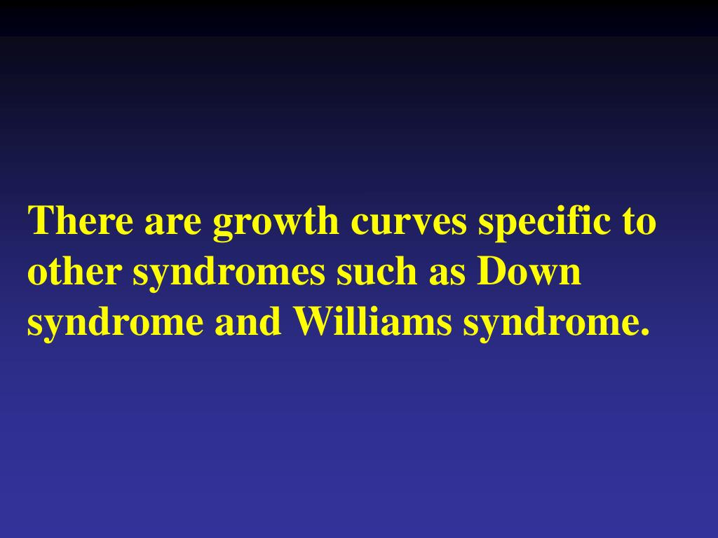 There are growth curves specific to other syndromes such as Down syndrome and Williams syndrome.