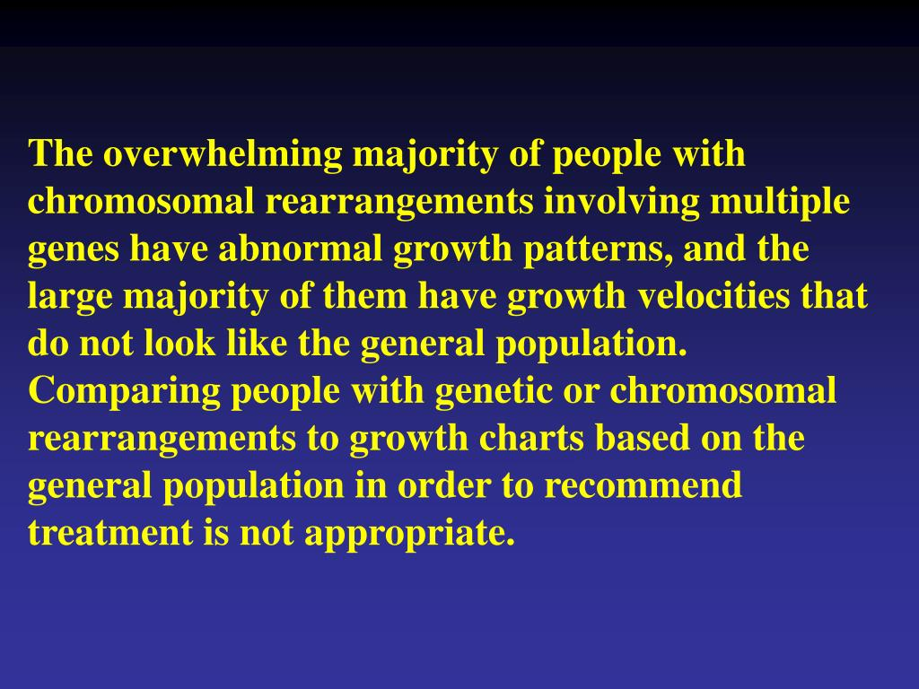 The overwhelming majority of people with chromosomal rearrangements involving multiple genes have abnormal growth patterns, and the large majority of them have growth velocities that do not look like the general population.  Comparing people with genetic or chromosomal rearrangements to growth charts based on the general population in order to recommend treatment is not appropriate.