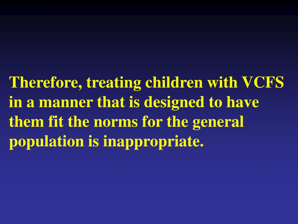 Therefore, treating children with VCFS in a manner that is designed to have them fit the norms for the general population is inappropriate.