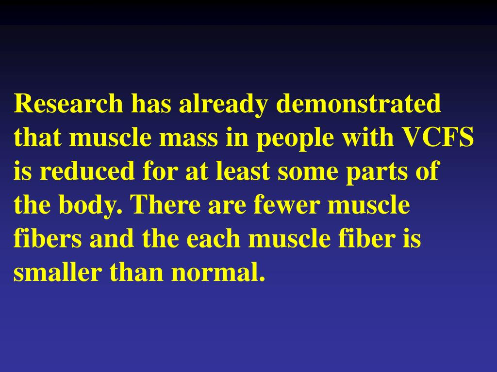 Research has already demonstrated that muscle mass in people with VCFS is reduced for at least some parts of the body. There are fewer muscle fibers and the each muscle fiber is smaller than normal.