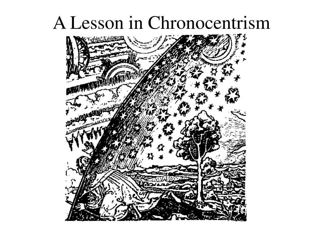 A Lesson in Chronocentrism