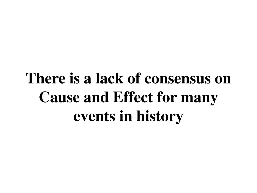 There is a lack of consensus on Cause and Effect for many events in history