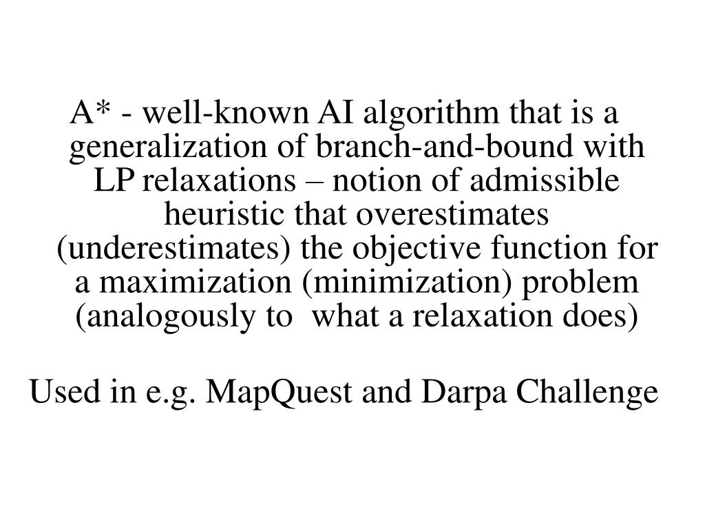 A* - well-known AI algorithm that is a generalization of branch-and-bound with LP relaxations – notion of admissible heuristic that overestimates (underestimates) the objective function for a maximization (minimization) problem (analogously to  what a relaxation does)