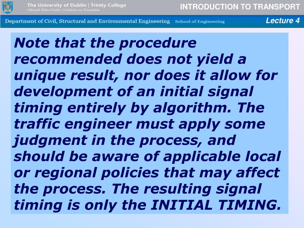 Note that the procedure recommended does not yield a unique result, nor does it allow for development of an initial signal timing entirely by algorithm. The traffic engineer must apply some judgment in the process, and should be aware of applicable local or regional policies that may affect the process. The resulting signal timing is only the INITIAL TIMING.