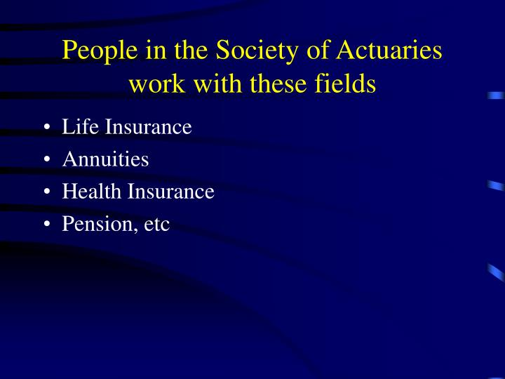 People in the Society of Actuaries work with these fields