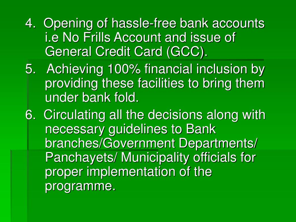 4.  Opening of hassle-free bank accounts i.e No Frills Account and issue of General Credit Card (GCC).