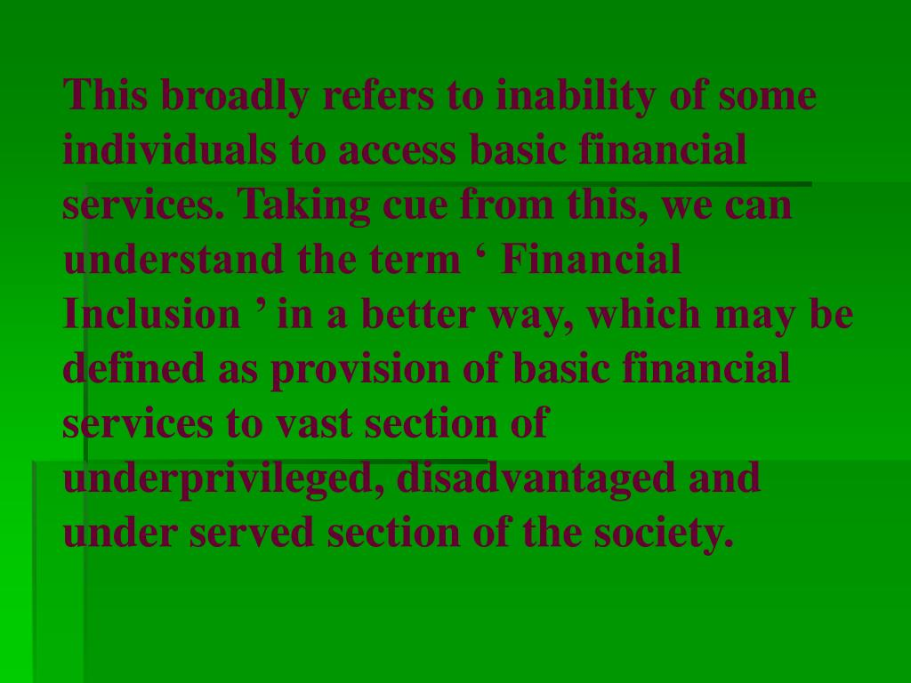 This broadly refers to inability of some individuals to access basic financial services. Taking cue from this, we can understand the term ' Financial Inclusion ' in a better way, which may be defined as provision of basic financial services to vast section of underprivileged, disadvantaged and under served section of the society