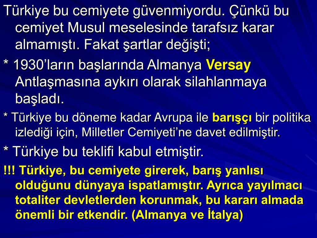 Türkiye bu cemiyete güvenmiyordu. Çünkü bu cemiyet Musul meselesinde tarafsız karar almamıştı. Fakat şartlar değişti;