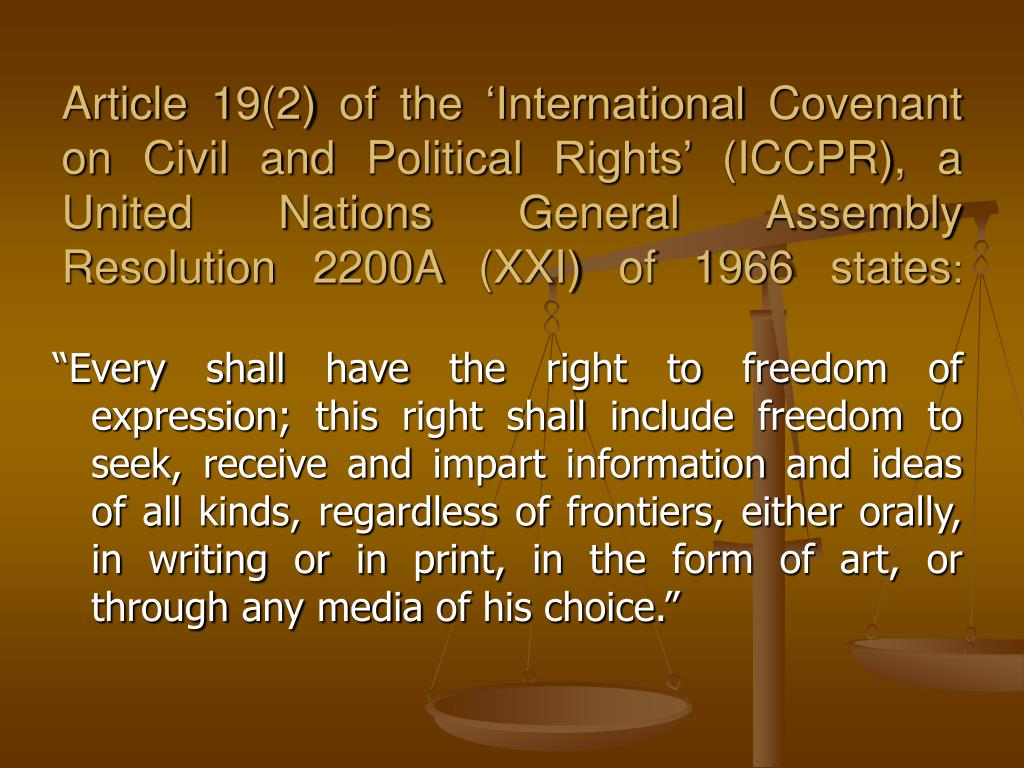 Article 19(2) of the 'International Covenant on Civil and Political Rights' (ICCPR), a United Nations General Assembly Resolution 2200A (XXI) of 1966 states