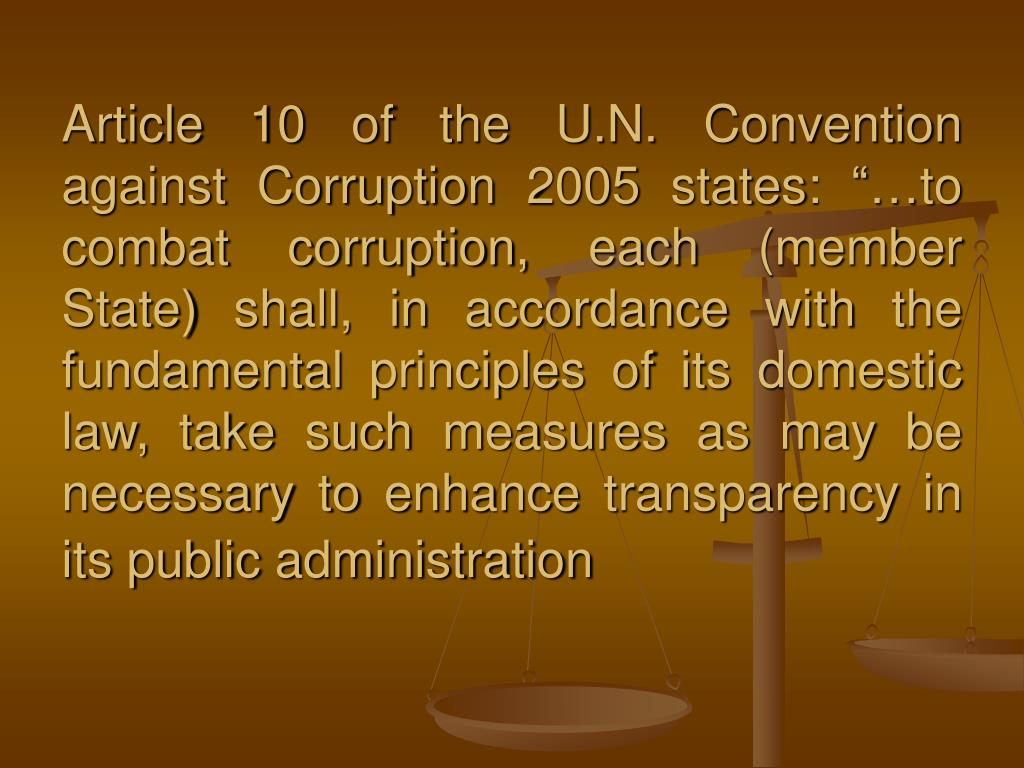 "Article 10 of the U.N. Convention against Corruption 2005 states: ""…to combat corruption, each (member State) shall, in accordance with the fundamental principles of its domestic law, take such measures as may be necessary to enhance transparency in its public administration"