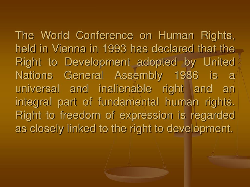 The World Conference on Human Rights, held in Vienna in 1993 has declared that the Right to Development adopted by United Nations General Assembly 1986 is a universal and inalienable right and an integral part of fundamental human rights. Right to freedom of expression is regarded as closely linked to the right to development.