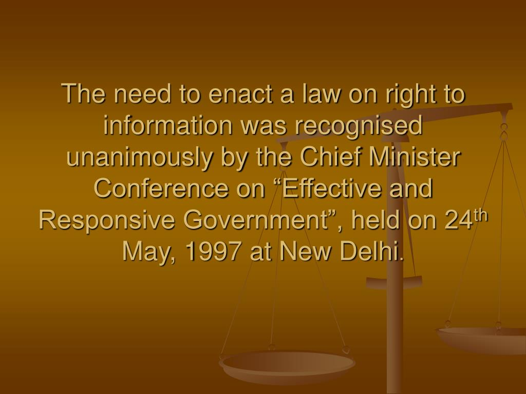 "The need to enact a law on right to information was recognised unanimously by the Chief Minister Conference on ""Effective and Responsive Government"", held on 24"