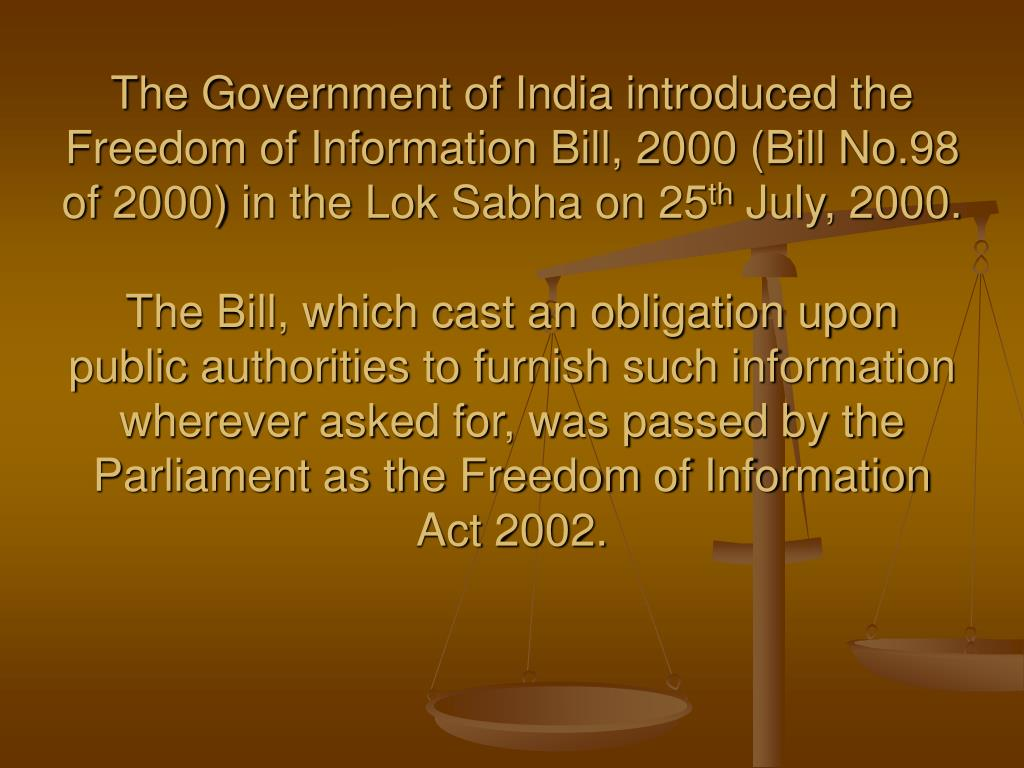 The Government of India introduced the Freedom of Information Bill, 2000 (Bill No.98 of 2000) in the Lok Sabha on 25