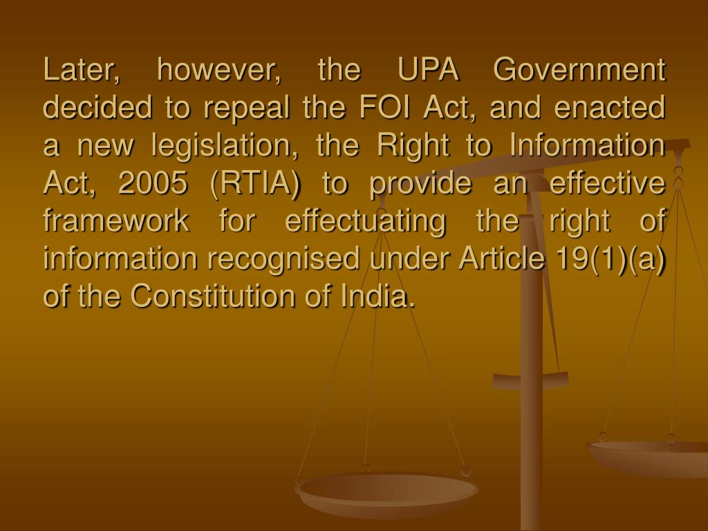 Later, however, the UPA Government decided to repeal the FOI Act, and enacted a new legislation, the Right to Information Act, 2005 (RTIA) to provide an effective framework for effectuating the right of information recognised under Article 19(1)(a) of the Constitution of India.