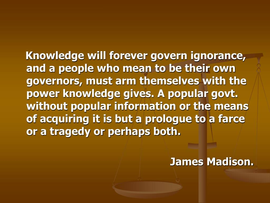 Knowledge will forever govern ignorance, and a people who mean to be their own governors, must arm themselves with the power knowledge gives. A popular govt. without popular information or the means of acquiring it is but a prologue to a farce or a tragedy or perhaps both.