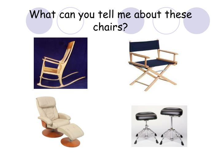 What can you tell me about these chairs