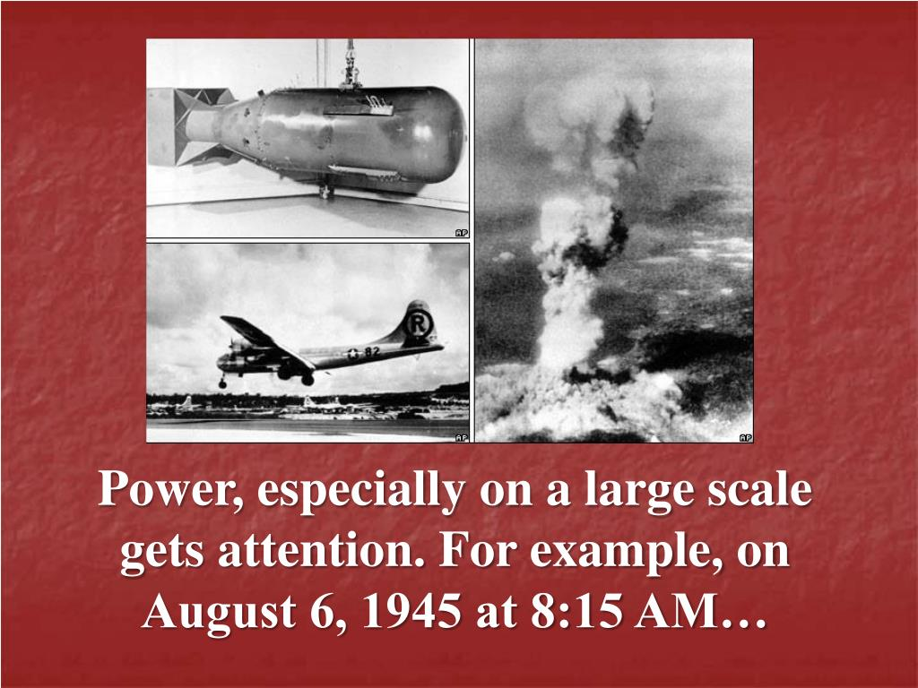 Power, especially on a large scale gets attention. For example, on August 6, 1945 at 8:15 AM…