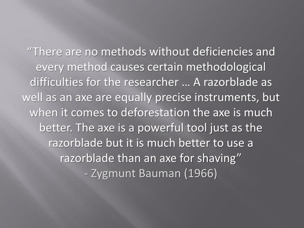 """""""There are no methods without deficiencies and every method causes certain methodological difficulties for the researcher … A razorblade as well as an axe are equally precise instruments, but when it comes to deforestation the axe is much better. The axe is a powerful tool just as the razorblade but it is much better to use a razorblade than an axe for shaving"""""""