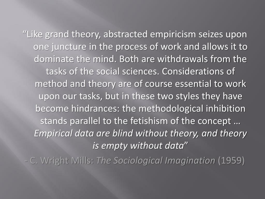 """""""Like grand theory, abstracted empiricism seizes upon one juncture in the process of work and allows it to dominate the mind. Both are withdrawals from the tasks of the social sciences. Considerations of method and theory are of course essential to work upon our tasks, but in these two styles they have become hindrances: the methodological inhibition stands parallel to the fetishism of the concept …"""