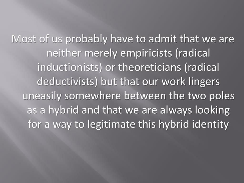 Most of us probably have to admit that we are neither merely empiricists (radical inductionists) or theoreticians (radical deductivists) but that our work lingers uneasily somewhere between the two poles as a hybrid and that we are always looking for a way to legitimate this hybrid identity