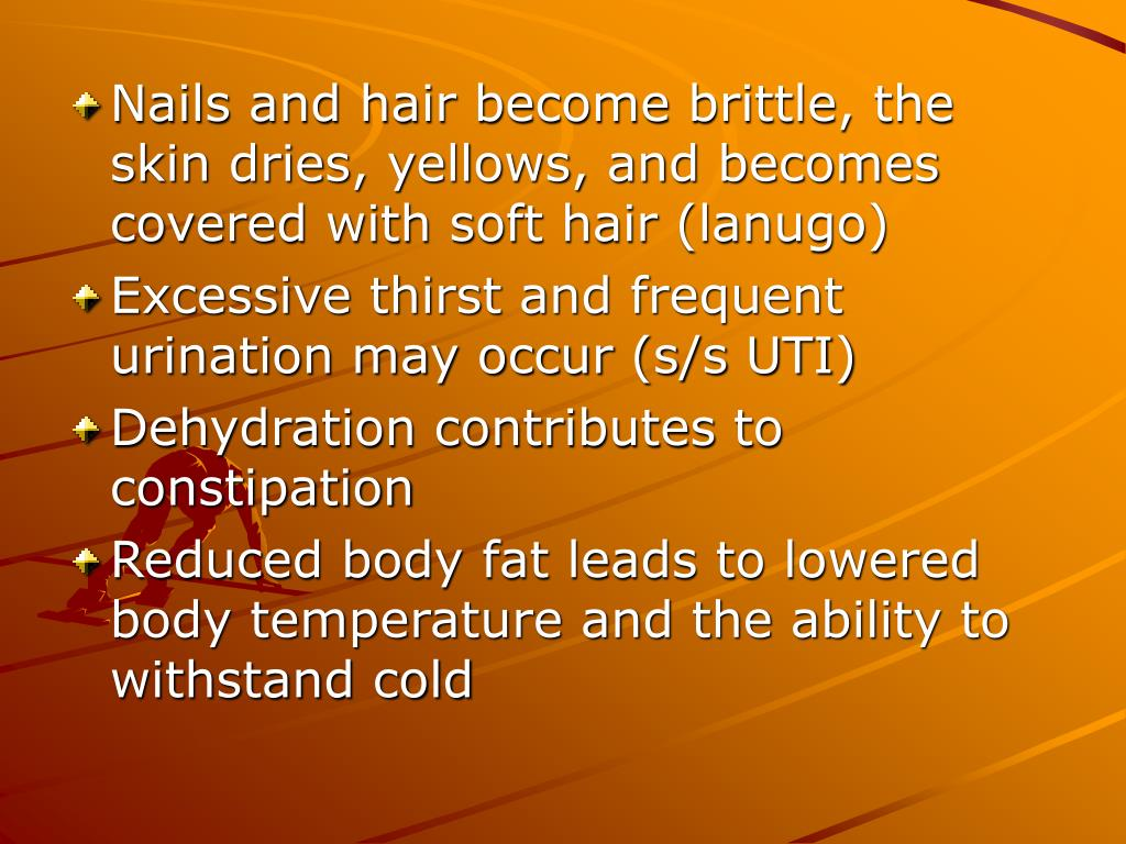 Nails and hair become brittle, the skin dries, yellows, and becomes covered with soft hair (lanugo)